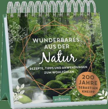 Wunderbares aus der Natur. Rezepte, Tipps und Anwendungen zum Wohlfühlen. 200 Jahre Sebastian Kneipp